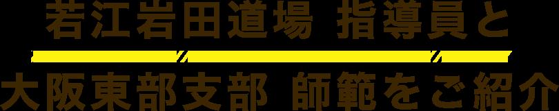 若江岩田道場 指導員と 大阪東部支部 師範をご紹介